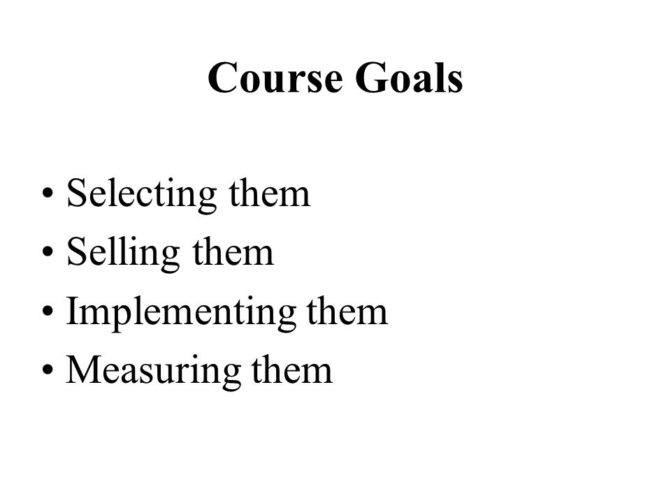 Course Goals Selecting them Selling them Implementing them