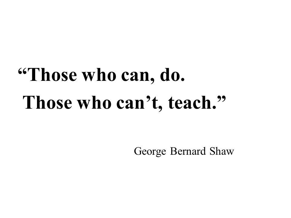 Those who can, do. Those who can't, teach. George Bernard Shaw