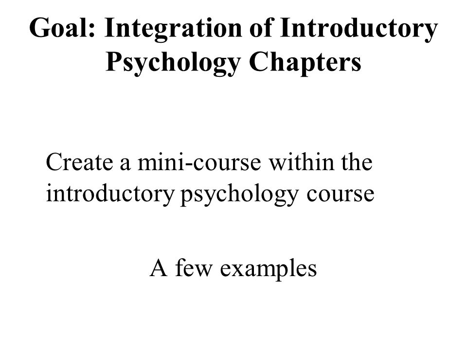 Goal: Integration of Introductory Psychology Chapters