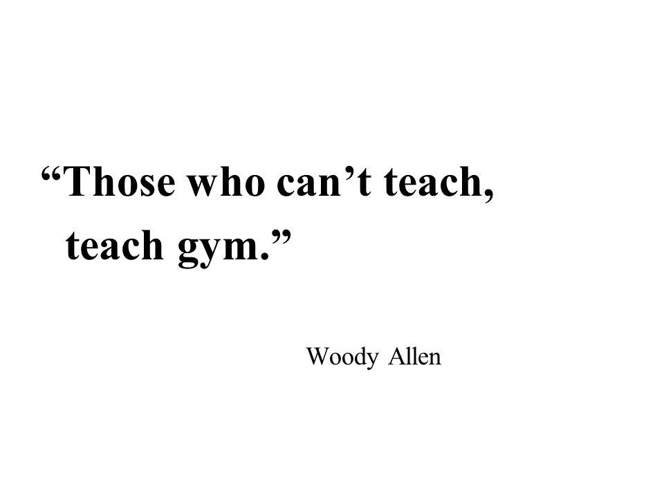Those who can't teach, teach gym. Woody Allen
