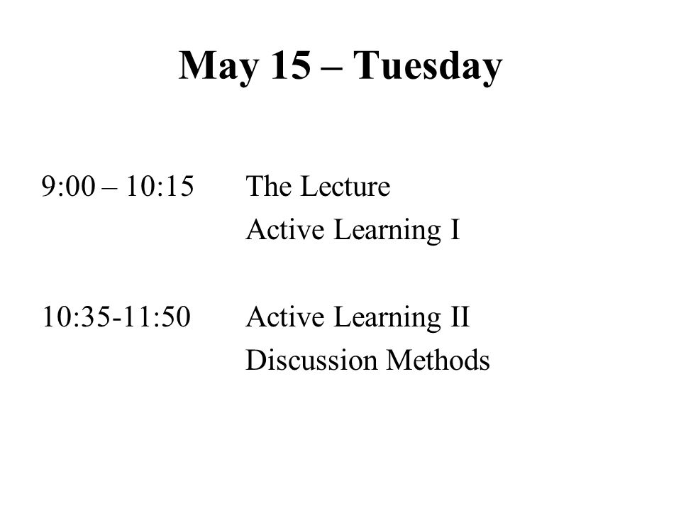 May 15 – Tuesday 9:00 – 10:15 The Lecture Active Learning I 10:35-11:50 Active Learning II Discussion Methods