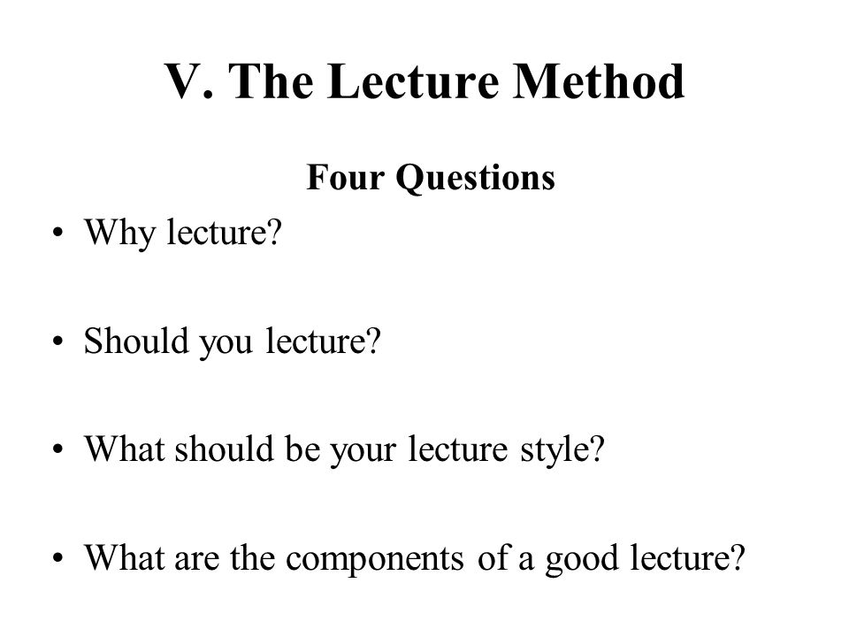 V. The Lecture Method Four Questions Why lecture Should you lecture