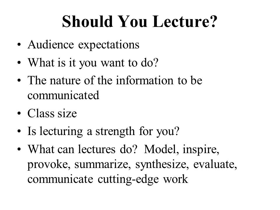 Should You Lecture Audience expectations What is it you want to do