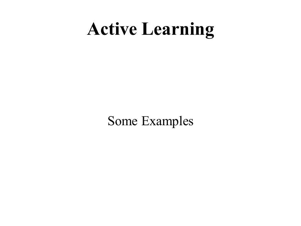 Active Learning Some Examples