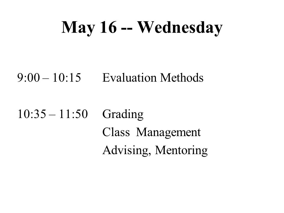 May 16 -- Wednesday 9:00 – 10:15 Evaluation Methods 10:35 – 11:50 Grading Class Management Advising, Mentoring