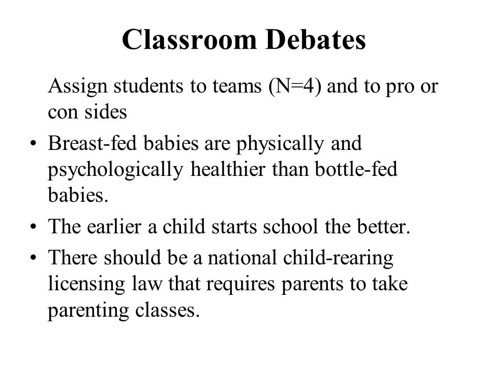 Classroom Debates Assign students to teams (N=4) and to pro or con sides.