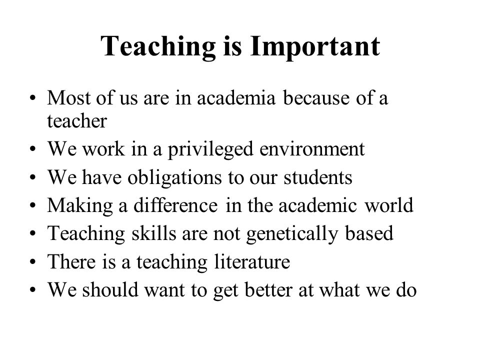 Teaching is Important Most of us are in academia because of a teacher