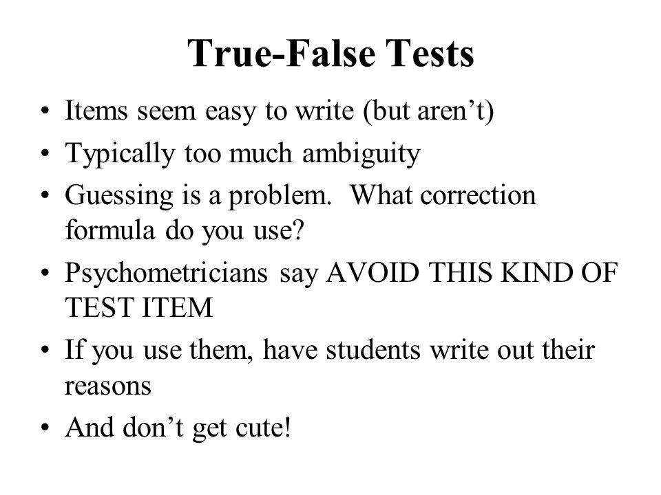 True-False Tests Items seem easy to write (but aren't)