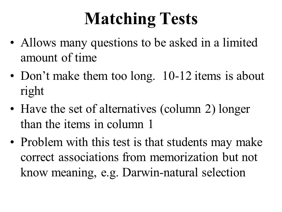 Matching Tests Allows many questions to be asked in a limited amount of time. Don't make them too long. 10-12 items is about right.
