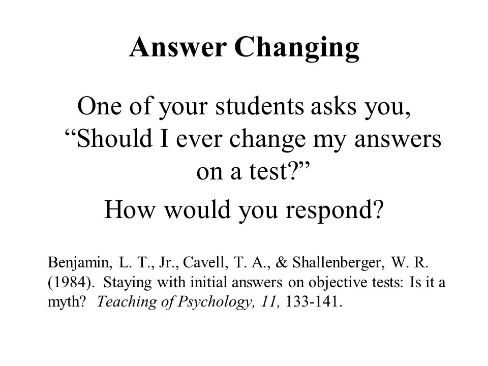 Answer Changing One of your students asks you, Should I ever change my answers on a test How would you respond