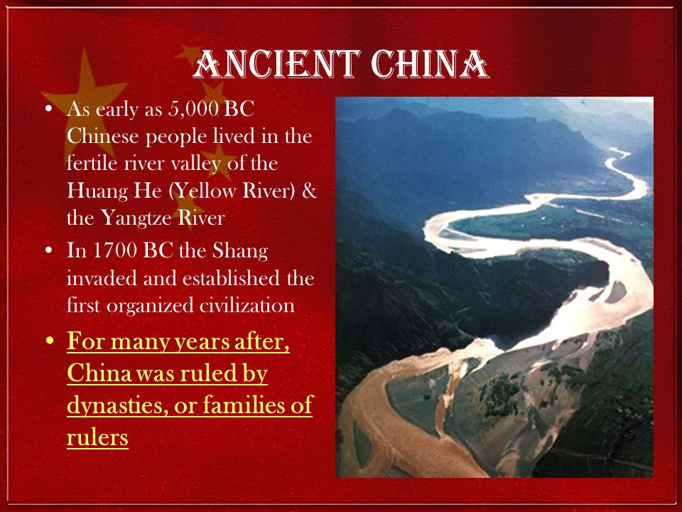 Ancient China As early as 5,000 BC Chinese people lived in the fertile river valley of the Huang He (Yellow River) & the Yangtze River.