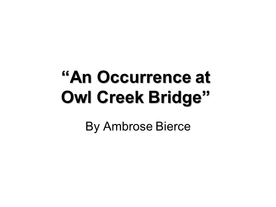 a look at an occurrence at owl creek bridge by ambrose bierce Ambrose bierce an occurrence at owl creek bridge theme the human mind always strives for survival, even in its bleakest moments author background ambrose bierce characters setting other naturalism is shown in an occurrence at owl creek bridge.