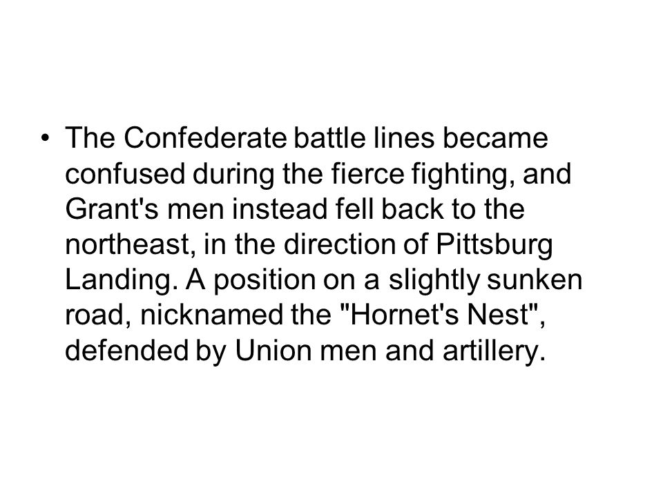 The Confederate battle lines became confused during the fierce fighting, and Grant s men instead fell back to the northeast, in the direction of Pittsburg Landing.