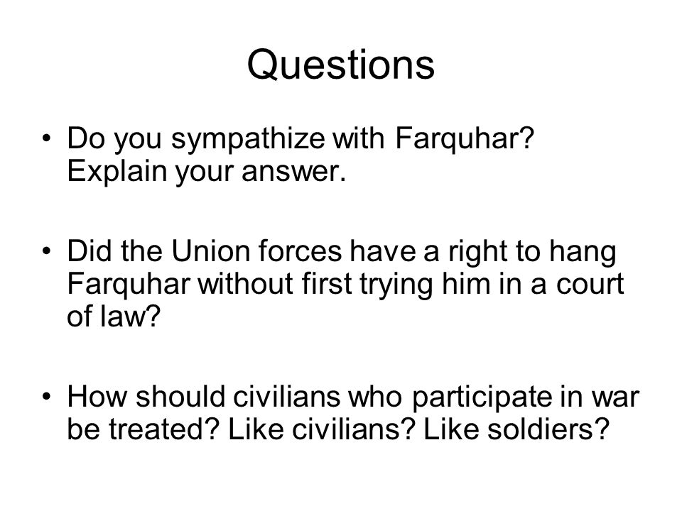 Questions Do you sympathize with Farquhar Explain your answer.