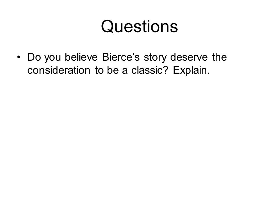 Questions Do you believe Bierce's story deserve the consideration to be a classic Explain.