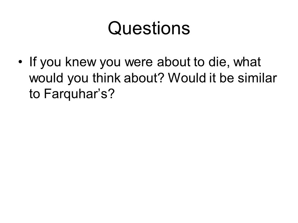 Questions If you knew you were about to die, what would you think about.