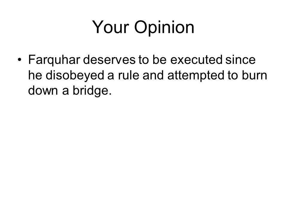 Your Opinion Farquhar deserves to be executed since he disobeyed a rule and attempted to burn down a bridge.