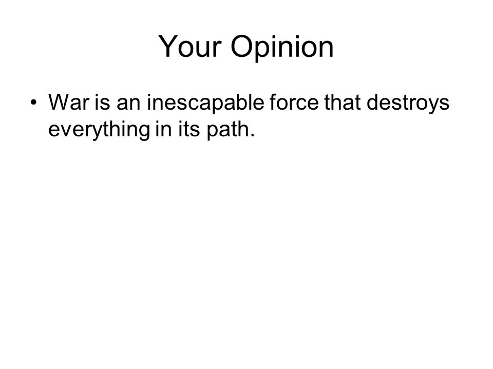 Your Opinion War is an inescapable force that destroys everything in its path.
