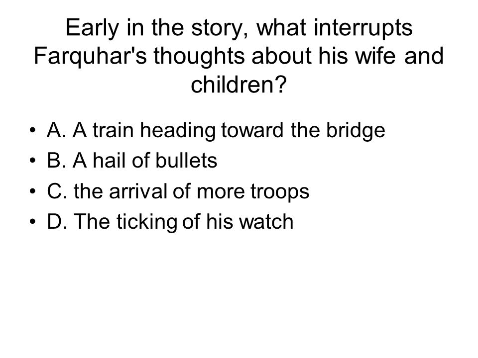Early in the story, what interrupts Farquhar s thoughts about his wife and children