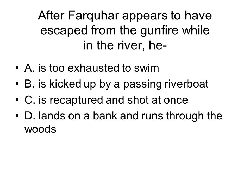 After Farquhar appears to have escaped from the gunfire while in the river, he-