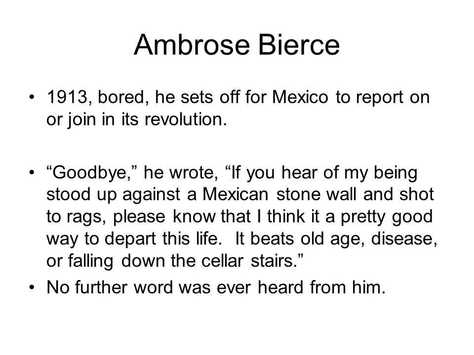 Ambrose Bierce 1913, bored, he sets off for Mexico to report on or join in its revolution.