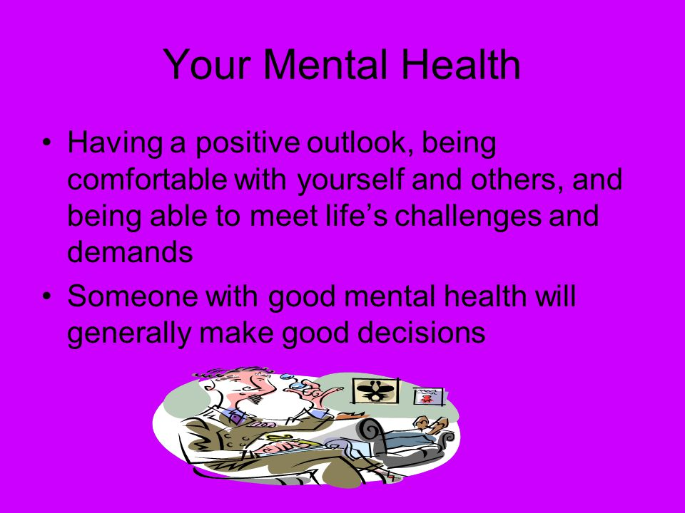 Your Mental Health Having a positive outlook, being comfortable with yourself and others, and being able to meet life's challenges and demands.