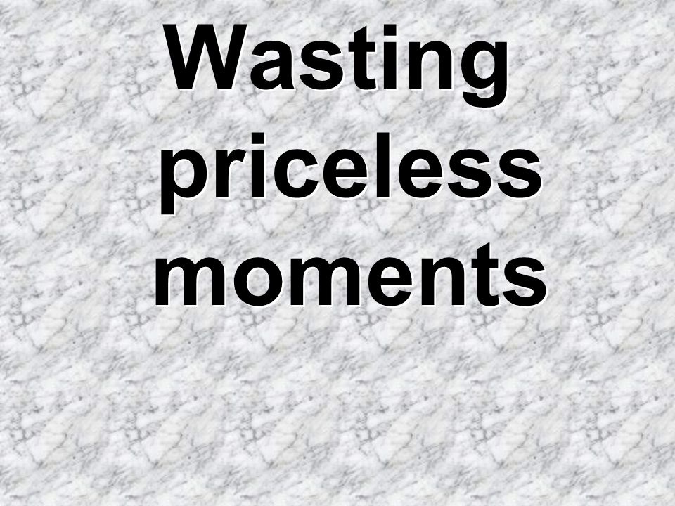 Wasting priceless moments