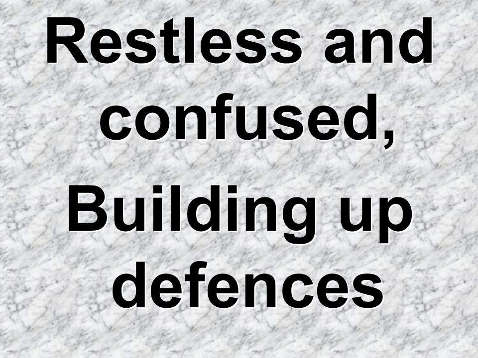 Restless and confused, Building up defences