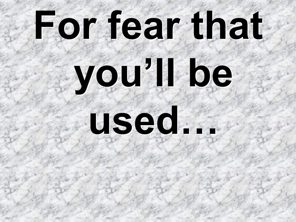 For fear that you'll be used…