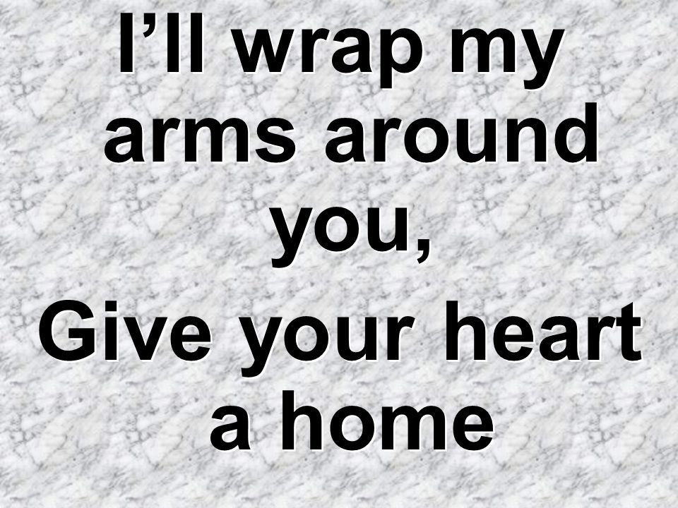 I'll wrap my arms around you,