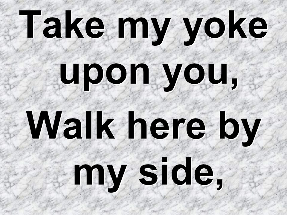 Take my yoke upon you, Walk here by my side,