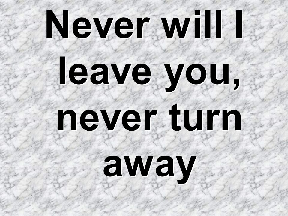 Never will I leave you, never turn away