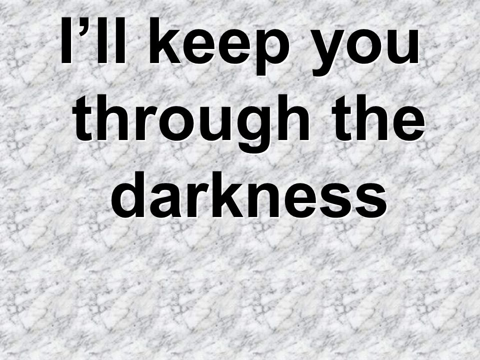 I'll keep you through the darkness