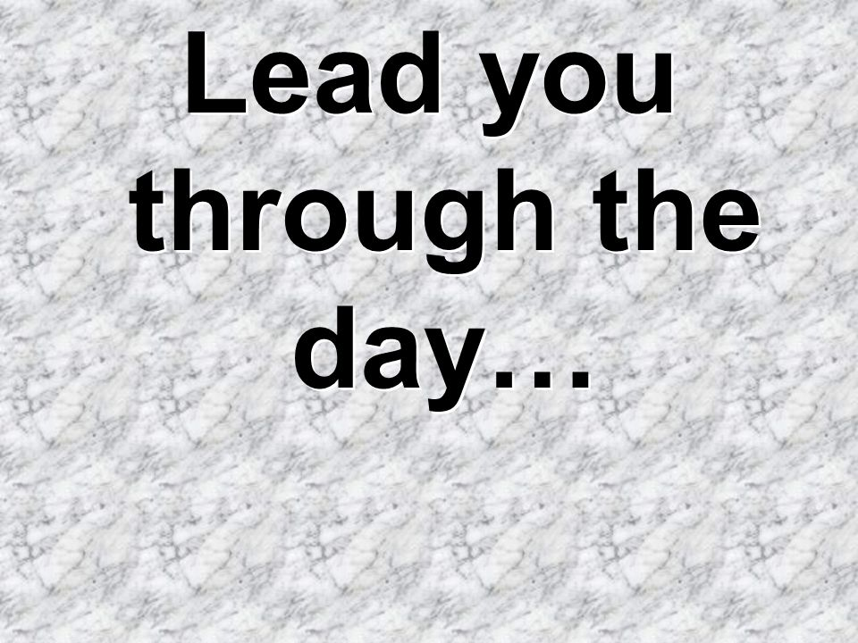 Lead you through the day…