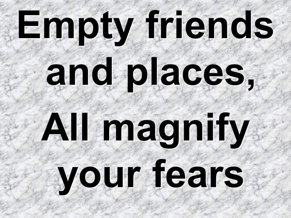 Empty friends and places,