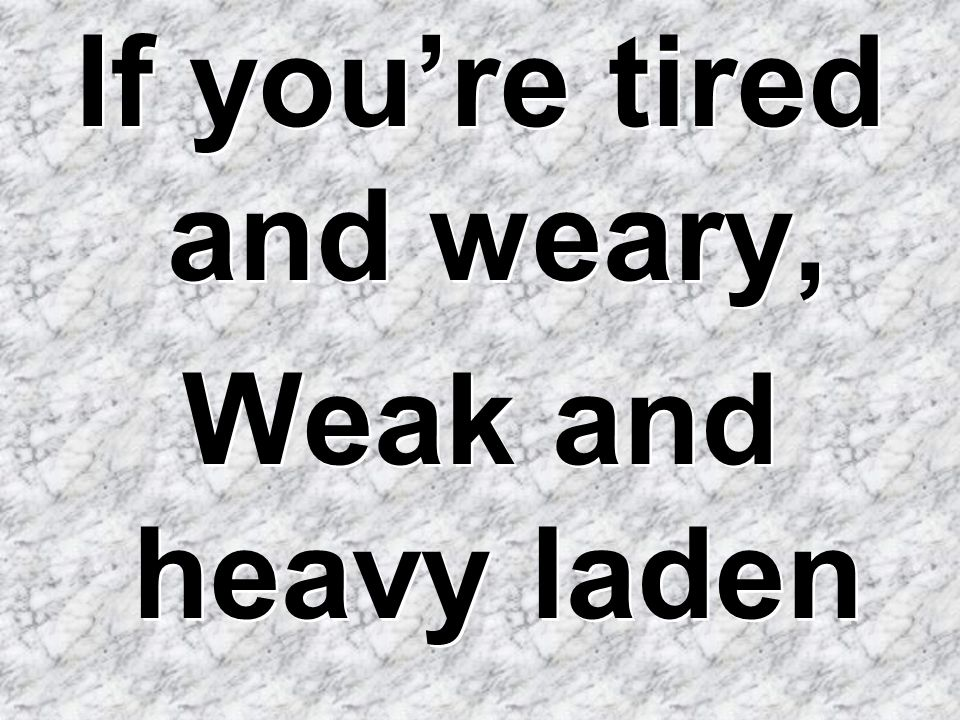 If you're tired and weary,