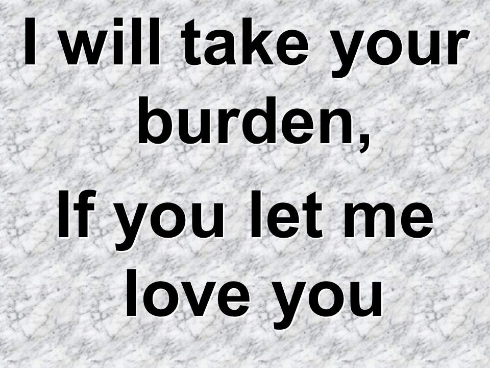 I will take your burden, If you let me love you