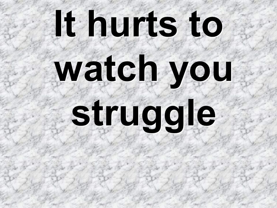 It hurts to watch you struggle