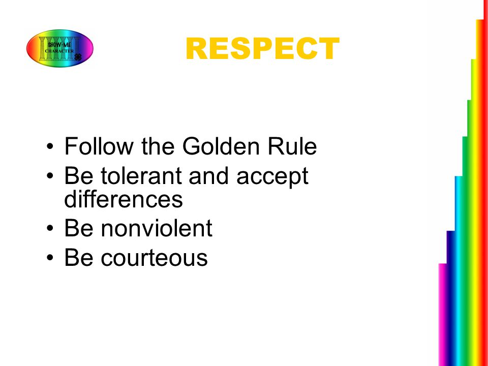 RESPECT Follow the Golden Rule Be tolerant and accept differences
