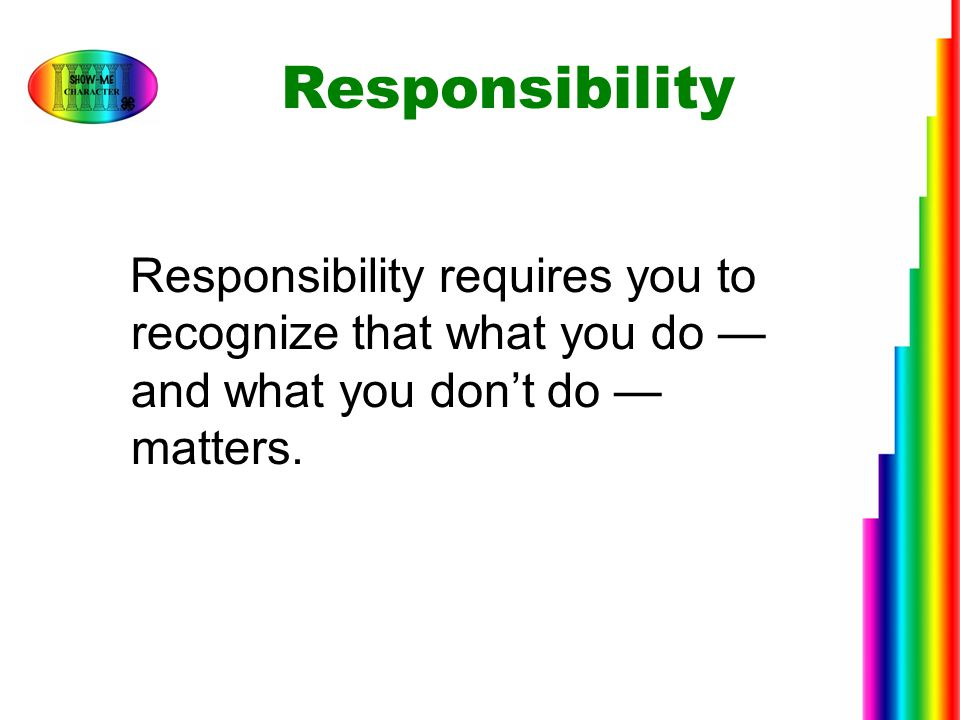 Responsibility Responsibility requires you to recognize that what you do — and what you don't do — matters.