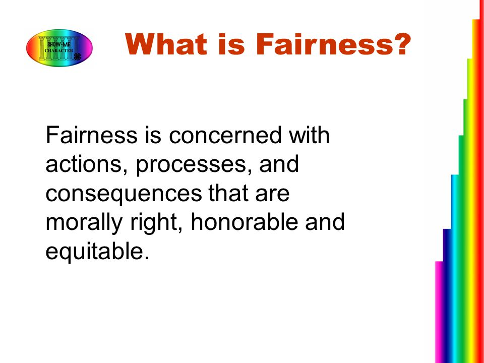 What is Fairness Fairness is concerned with actions, processes, and consequences that are morally right, honorable and equitable.