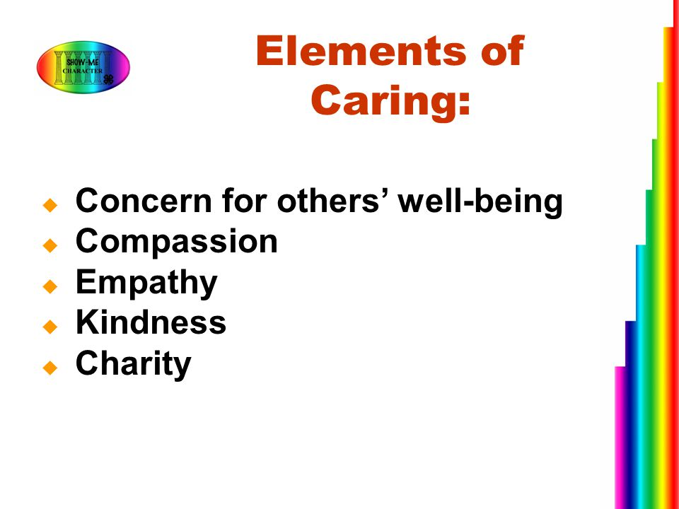 Elements of Caring: Concern for others' well-being Compassion Empathy