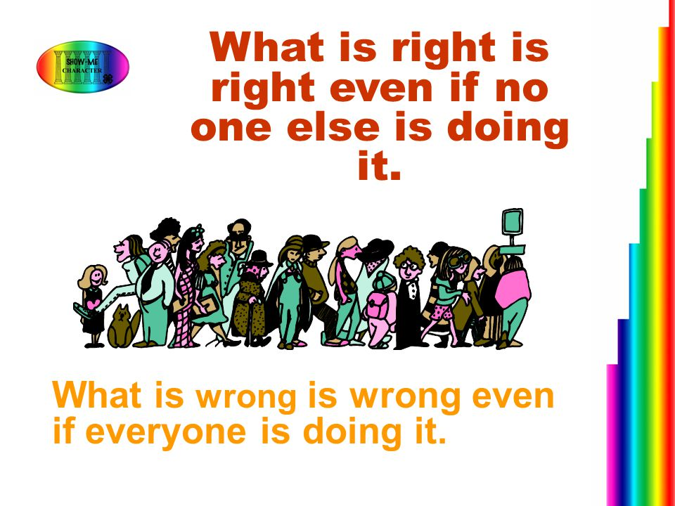 What is right is right even if no one else is doing it.