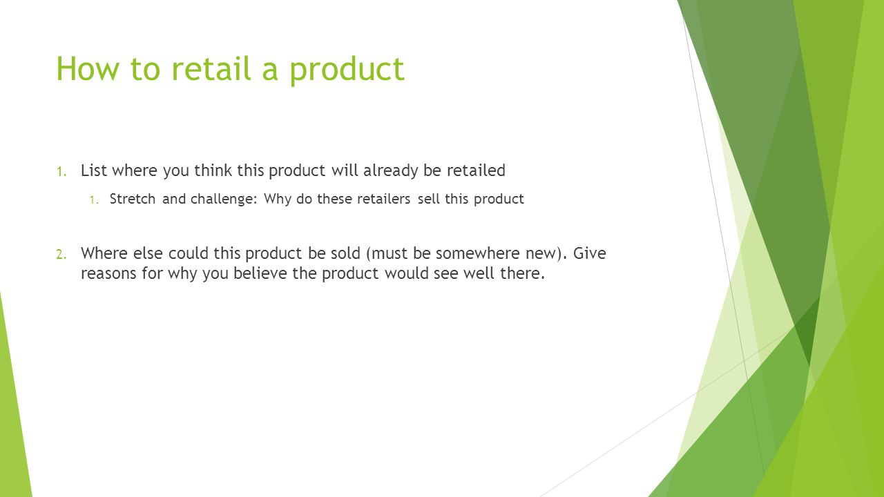 How to retail a product List where you think this product will already be retailed. Stretch and challenge: Why do these retailers sell this product.