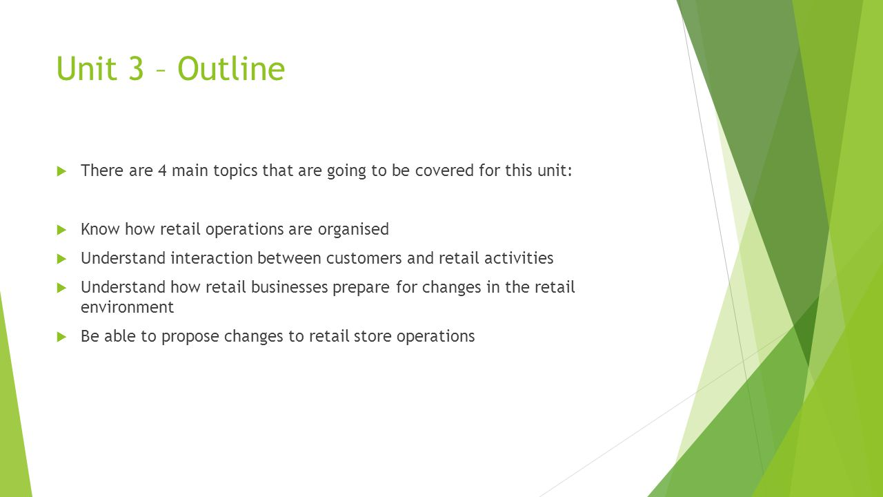 Unit 3 – Outline There are 4 main topics that are going to be covered for this unit: Know how retail operations are organised.