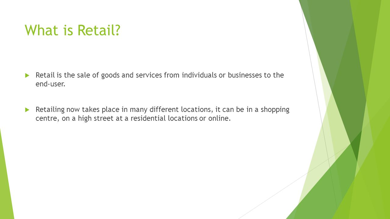 What is Retail Retail is the sale of goods and services from individuals or businesses to the end-user.