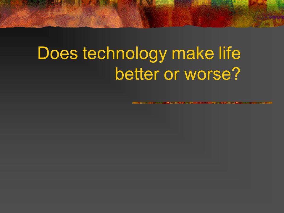 Does technology make life better or worse