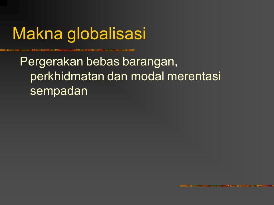 Makna globalisasi Pergerakan bebas barangan, perkhidmatan dan modal merentasi sempadan