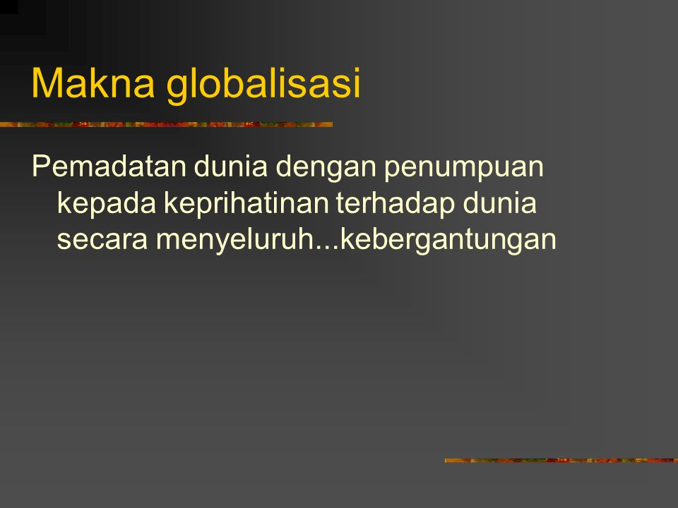 Makna globalisasi Pemadatan dunia dengan penumpuan kepada keprihatinan terhadap dunia secara menyeluruh...kebergantungan.