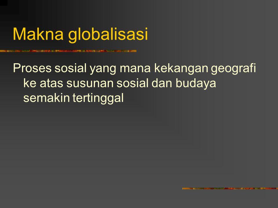 Makna globalisasi Proses sosial yang mana kekangan geografi ke atas susunan sosial dan budaya semakin tertinggal.